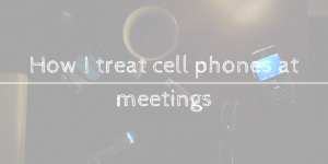 How I treat cell phones at meetings